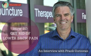 I have lived most of my adult life in between bouts of chronic back pain. Frank Corcoran taught me how to get rid of lower back pain.