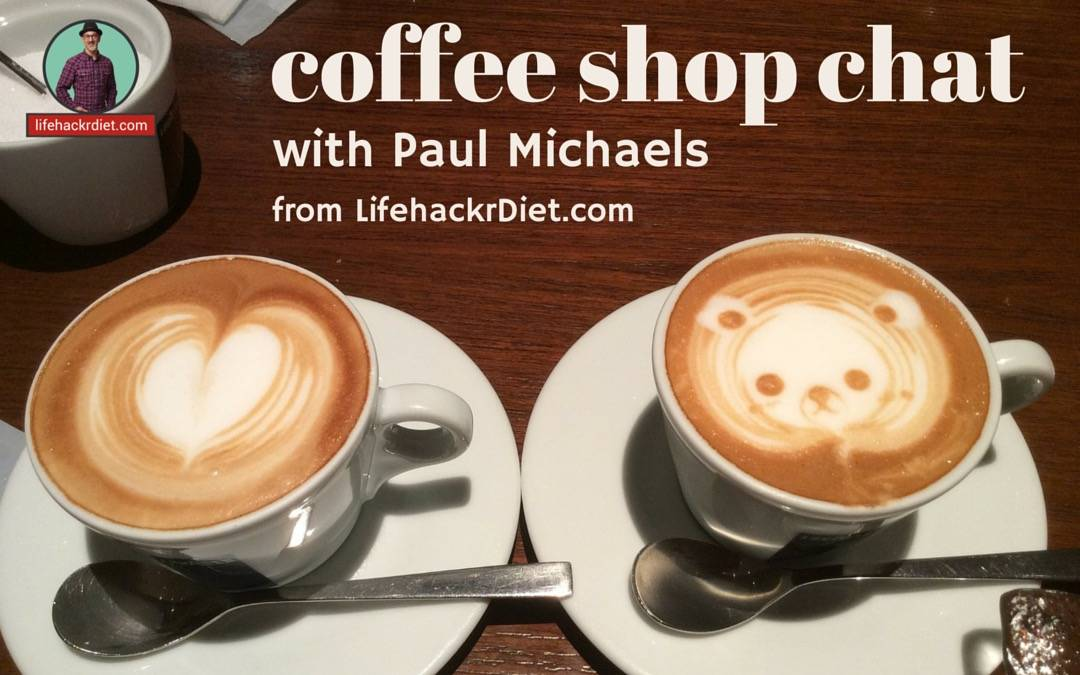 coffee shop chat podcast with Paul Michaels from LifehackrDiet .com