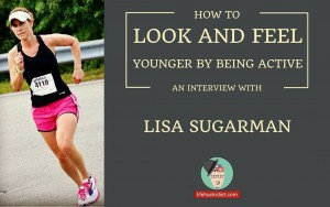 How to Look and Feel Younger by Being Active. Podcast with Lisa Sugarman-https://lifehackrdiet.com/